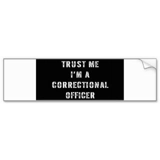 Trust Me Im A Correctional Officer Bumper Stickers