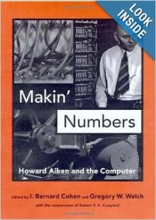 Makin' Numbers: Howard Aiken and the Computer (History of Computing): I. Bernard Cohen, Gregory W. Welch: Books