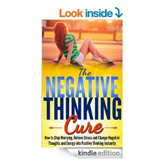 Negative Thinking: The Negative Thinking Cure  How to Stop Worrying, Relieve Stress and Change Negative Thoughts and Energy into Positive Thinking Instantlynegative thoughts, positive thinking) eBook: Mike Pakulski: Kindle Store