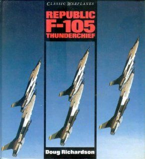 Classic Warplanes   Republic F 105 Thunderchief: Doug Richardson: 9780861015689: Books