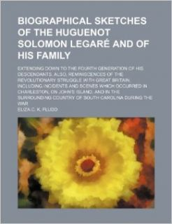 Biographical Sketches of the Huguenot Solomon Legare and of His Family; Extending Down to the Fourth Generation of His Descendants. Also, Reminiscence: Eliza C. K. Fludd: 9781236504272: Books