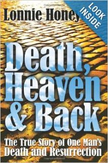 Death, Heaven And Back: The True Story Of One Man's Death And Resurrection: Lonnie Honeycutt: 9781441405128: Books