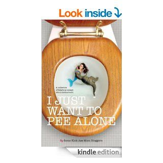 I Just Want to Pee Alone eBook: Jen of People I Want to Punch in the Throat, Patti Ford, Karen Alpert, Susan McLean, Tara of You Know it Happens at Your House Too, Andrea of Underachiever's Guide to Being a Domestic Goddess, Kim Bongiorno, Julianna W.
