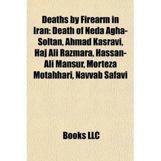 Deaths by Firearm in Iran: Death of Neda Agha Soltan, Ahmad Kasravi, Haj Ali Razmara, Hassan Ali Mansur, Morteza Motahhari, Navvab Safavi: Bücher