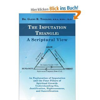 The Imputation Triangle: A Scriptural View: An Explanation of Imputation and the Four Pillars of Spiritual Growth: Understanding Sin, Justification, Righteousness, and Sanctification: Glenn R. Tingling: Englische Bücher