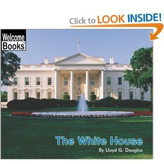 The White House (Welcome Books: American Symbols): Lloyd G. Douglas: 9780516278780: Books