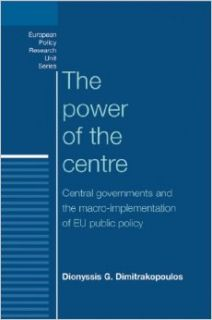 The Power of the Centre: Central Governments and the Macro Implementation of EU Public Policy (European Policy Research Unit): Dionyssis G. Dimitrakopoulos: 9780719090035: Books