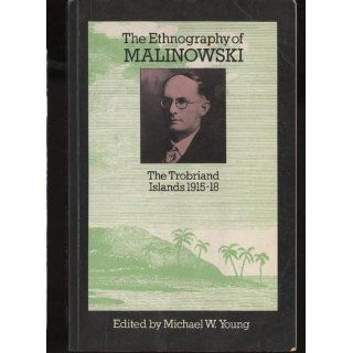 The Ethnography of Malinowski. The Trobriand Islands 1915 18 (9780710001009): Michael E. Young: Books