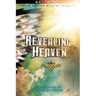 Revealing Heaven: An Eyewitness Account: Kat Kerr, Walter Reynolds, Scribe Angels: 9781602665163: Books