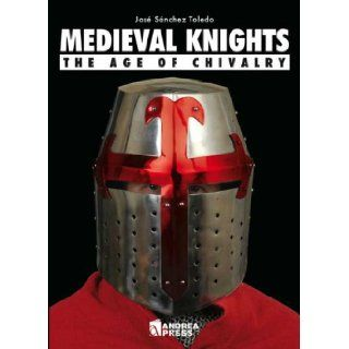 MEDIEVAL KNIGHTS: The Age of Chivalry: Jose Sanchez: 9788496527898: Books
