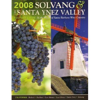 2008 Solvang & the Santa Ynez Valley Visitors Guide: In the Heart of Santa Barbara Wine Country, California: Ballard, Buellton, Los Alamos, Los Olivos, Santa Ynez, Solvang: Welcome, What to See and Do in Solvang, Scenic Santa Ynez Valley, Touring the (